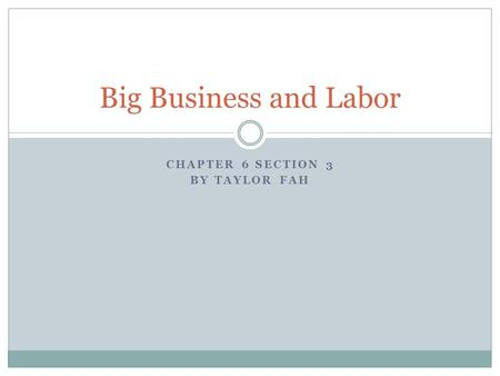 CHAPTER 6 SECTION 3 BY TAYLOR FAH Big Business and Labor.