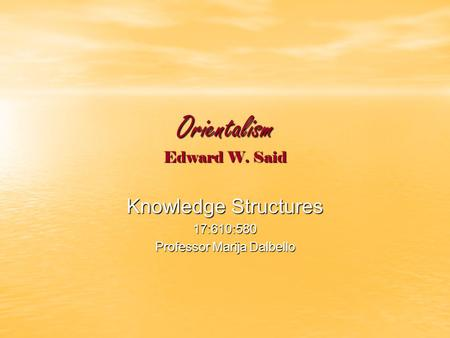 Orientalism Edward W. Said Knowledge Structures 17:610:580 Professor Marija Dalbello.