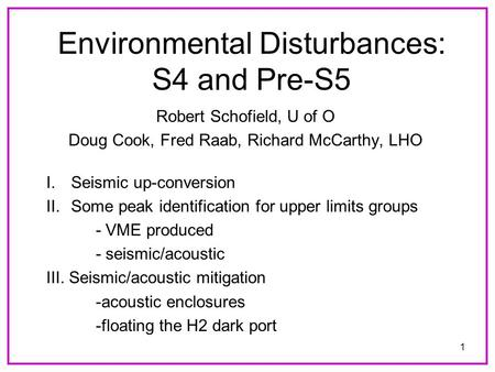 1 Environmental Disturbances: S4 and Pre-S5 Robert Schofield, U of O Doug Cook, Fred Raab, Richard McCarthy, LHO I.Seismic up-conversion II.Some peak identification.