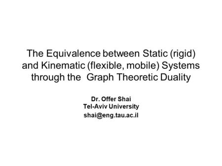 The Equivalence between Static (rigid) and Kinematic (flexible, mobile) Systems through the Graph Theoretic Duality Dr. Offer Shai Tel-Aviv University.