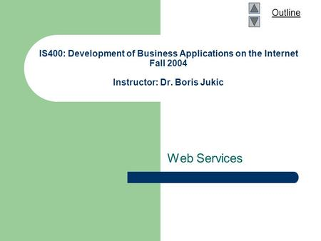 Outline IS400: Development of Business Applications on the Internet Fall 2004 Instructor: Dr. Boris Jukic Web Services.