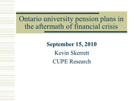 Ontario university pension plans in the aftermath of financial crisis September 15, 2010 Kevin Skerrett CUPE Research.