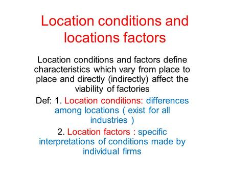 Location conditions and locations factors Location conditions and factors define characteristics which vary from place to place and directly (indirectly)