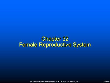 Mosby items and derived items © 2007, 2003 by Mosby, Inc.Slide 1 Chapter 32 Female Reproductive System.