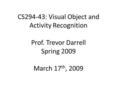 CS294‐43: Visual Object and Activity Recognition Prof. Trevor Darrell Spring 2009 March 17 th, 2009.