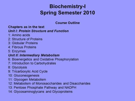 Biochemistry-I Spring Semester 2010 Course Outline Chapters as in the text Unit I: Protein Structure and Function 1: Amino acids 2: Structure of Proteins.