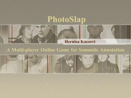 A Multi-player Online Game for Semantic Annotation Hernisa Kacorri PhotoSlap.