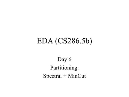 EDA (CS286.5b) Day 6 Partitioning: Spectral + MinCut.