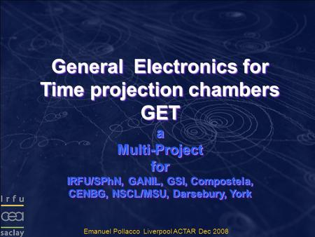 General Electronics for Time projection chambers GET a Multi-Project for IRFU/SPhN, GANIL, GSI, Compostela, CENBG, NSCL/MSU, Darsebury, York General Electronics.