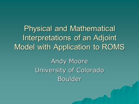 Physical and Mathematical Interpretations of an Adjoint Model with Application to ROMS Andy Moore University of Colorado Boulder.