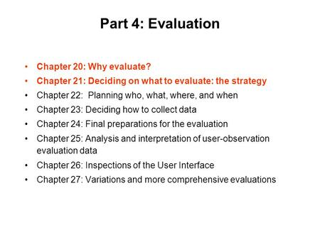 Part 4: Evaluation Chapter 20: Why evaluate? Chapter 21: Deciding on what to evaluate: the strategy Chapter 22: Planning who, what, where, and when Chapter.