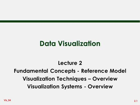 2.1 Vis_04 Data Visualization Lecture 2 Fundamental Concepts - Reference Model Visualization Techniques – Overview Visualization Systems - Overview.