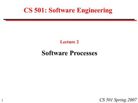 1 CS 501 Spring 2007 CS 501: Software Engineering Lecture 2 Software Processes.