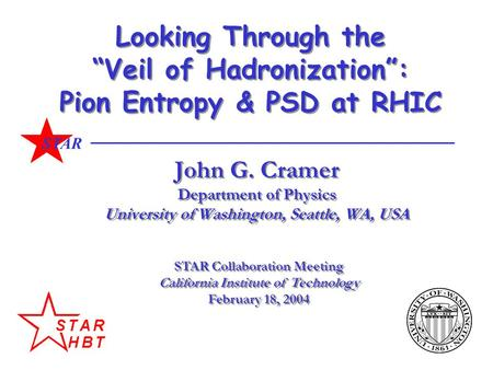 "STAR Looking Through the ""Veil of Hadronization"": Pion Entropy & PSD at RHIC John G. Cramer Department of Physics University of Washington, Seattle, WA,"