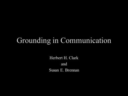 Grounding in Communication Herbert H. Clark and Susan E. Brennan.