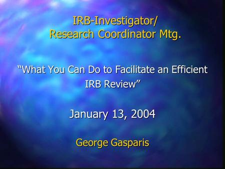 "IRB-Investigator/ Research Coordinator Mtg. ""What You Can Do to Facilitate an Efficient IRB Review"" January 13, 2004 George Gasparis."