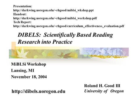 DIBELS: Scientifically Based Reading Research into Practice Roland H. Good III University of Oregon  MiBLSi Workshop Lansing,