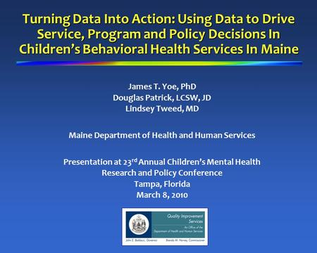 Turning Data Into Action: Using Data to Drive Service, Program and Policy Decisions In Children's Behavioral Health Services In Maine James T. Yoe, PhD.