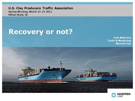 Recovery or not? U.S. Clay Producers Traffic Association Spring Meeting, March 21-23 2011 Hilton Head, SC Jack Mahoney Trade & Marketing Maersk Line.
