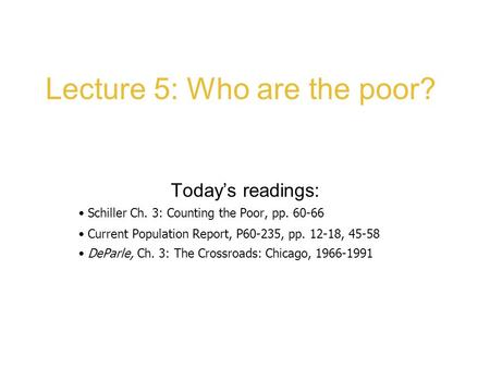 Lecture 5: Who are the poor? Today's readings: Schiller Ch. 3: Counting the Poor, pp. 60-66 Current Population Report, P60-235, pp. 12-18, 45-58 DeParle,