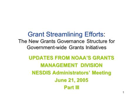 1 Grant Streamlining Efforts: The New Grants Governance Structure for Government-wide Grants Initiatives UPDATES FROM NOAA'S GRANTS MANAGEMENT DIVISION.
