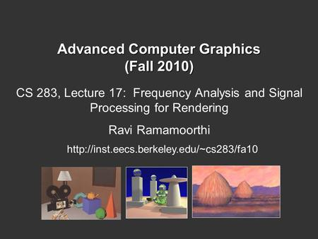 Advanced Computer Graphics (Fall 2010) CS 283, Lecture 17: Frequency Analysis and Signal Processing for Rendering Ravi Ramamoorthi
