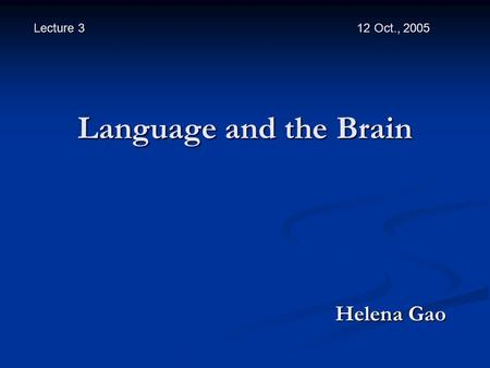 Language and the Brain Helena Gao Helena Gao Lecture 3 12 Oct., 2005.