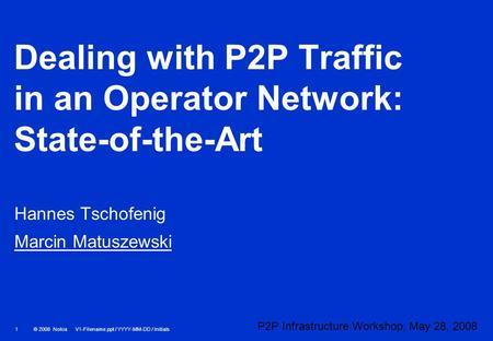 © 2008 Nokia V1-Filename.ppt / YYYY-MM-DD / Initials 1 Dealing with P2P Traffic in an Operator Network: State-of-the-Art Hannes Tschofenig Marcin Matuszewski.