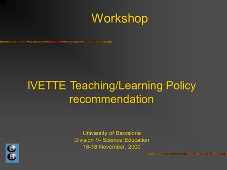 Workshop IVETTE Teaching/Learning Policy recommendation University of Barcelona Division V- Science Education 16-18 November, 2000.