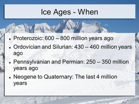 Ice Ages - When Proterozoic: 600 – 800 million years ago Ordovician and Silurian: 430 – 460 million years ago Pennsylvanian and Permian: 250 – 350 million.