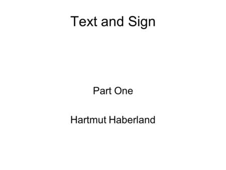 Text and Sign Part One Hartmut Haberland. (3) Texts Texts within texts Text analysis and discourse analysis.