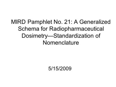 MIRD Pamphlet No. 21: A Generalized Schema for Radiopharmaceutical Dosimetry—Standardization of Nomenclature 5/15/2009.