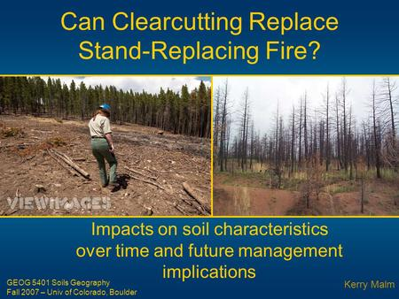 Can Clearcutting Replace Stand-Replacing Fire? Impacts on soil characteristics over time and future management implications Kerry Malm GEOG 5401 Soils.