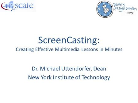 ScreenCasting: Creating Effective Multimedia Lessons in Minutes Dr. Michael Uttendorfer, Dean New York Institute of Technology.