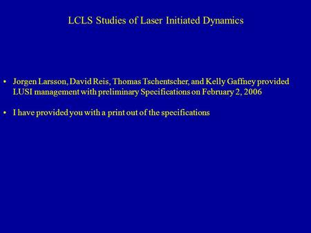 LCLS Studies of Laser Initiated Dynamics Jorgen Larsson, David Reis, Thomas Tschentscher, and Kelly Gaffney provided LUSI management with preliminary Specifications.