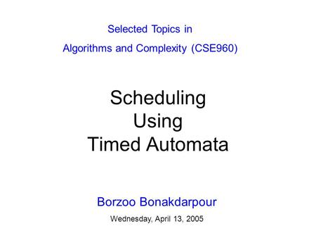 Scheduling Using Timed Automata Borzoo Bonakdarpour Wednesday, April 13, 2005 Selected Topics in Algorithms and Complexity (CSE960)