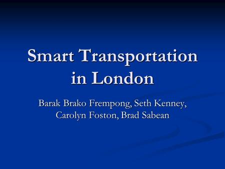 Smart Transportation in London Barak Brako Frempong, Seth Kenney, Carolyn Foston, Brad Sabean.