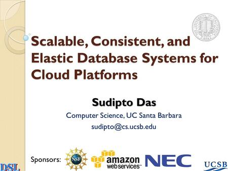 Scalable, Consistent, and Elastic Database Systems for Cloud Platforms Sudipto Das Computer Science, UC Santa Barbara Sponsors: