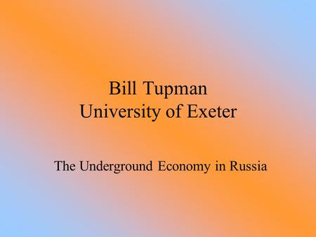 Bill Tupman University of Exeter The Underground Economy in Russia.