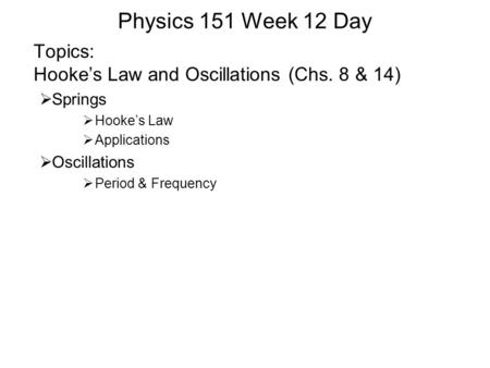 Physics 151 Week 12 Day Topics: Hooke's Law and Oscillations (Chs. 8 & 14)  Springs  Hooke's Law  Applications  Oscillations  Period & Frequency.