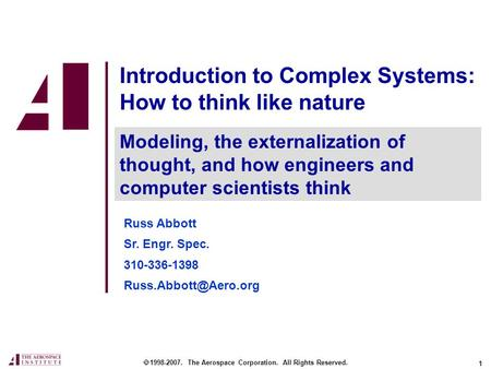 1 Introduction to Complex Systems: How to think like nature  1998-2007. The Aerospace Corporation. All Rights Reserved. Modeling, the externalization.