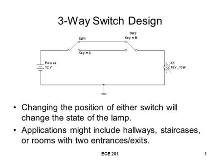 ECE 2011 3-Way Switch Design Changing the position of either switch will change the state of the lamp. Applications might include hallways, staircases,