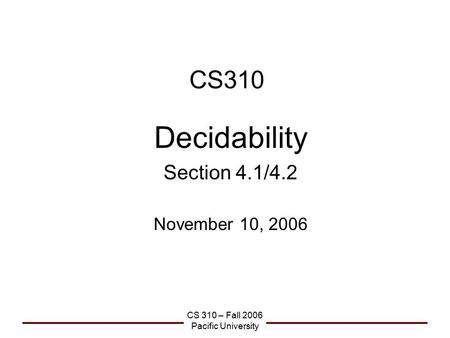 CS 310 – Fall 2006 Pacific University CS310 Decidability Section 4.1/4.2 November 10, 2006.