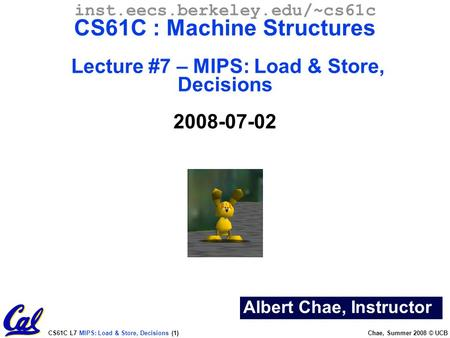 CS61C L7 MIPS: Load & Store, Decisions (1) Chae, Summer 2008 © UCB Albert Chae, Instructor inst.eecs.berkeley.edu/~cs61c CS61C : Machine Structures Lecture.