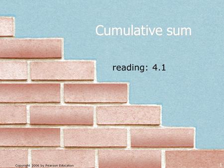 Copyright 2006 by Pearson Education 1 reading: 4.1 Cumulative sum.
