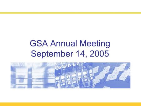 GSA Annual Meeting September 14, 2005. Year of Implementation!2005 Annual Meeting  Welcome and Organizational Overview (11:30 – 11:50)  Antitrust Reminder.