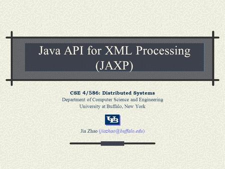 Java API for XML Processing (JAXP) CSE 4/586: Distributed Systems Department of Computer Science and Engineering University at Buffalo, New York Jia Zhao.