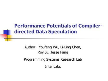Performance Potentials of Compiler- directed Data Speculation Author: Youfeng Wu, Li-Ling Chen, Roy Ju, Jesse Fang Programming Systems Research Lab Intel.