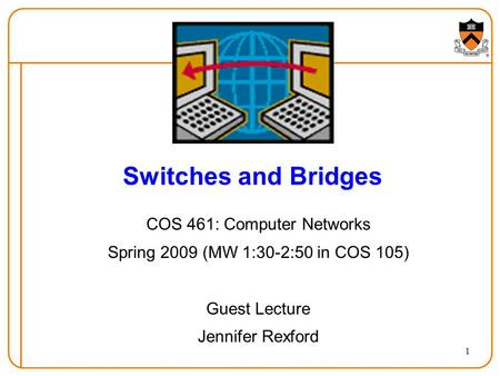 1 Switches and Bridges COS 461: Computer Networks Spring 2009 (MW 1:30-2:50 in COS 105) Guest Lecture Jennifer Rexford.