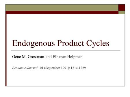 Endogenous Product Cycles Gene M. Grossman and Elhanan Helpman Economic Journal 101 (September 1991): 1214-1229.
